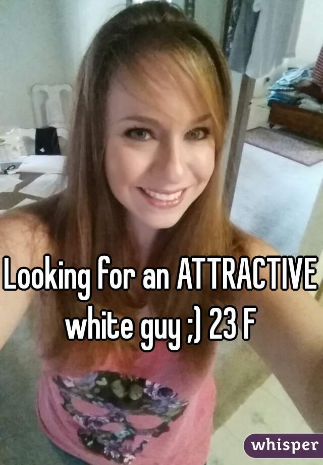 Looking for an ATTRACTIVE white guy ;) 23 F