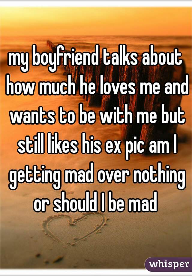 my boyfriend talks about how much he loves me and wants to be with me but still likes his ex pic am I getting mad over nothing or should I be mad
