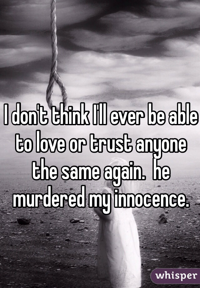 I don't think I'll ever be able to love or trust anyone the same again.  he murdered my innocence.