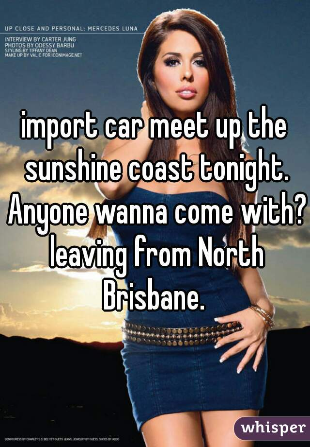 import car meet up the sunshine coast tonight. Anyone wanna come with? leaving from North Brisbane.