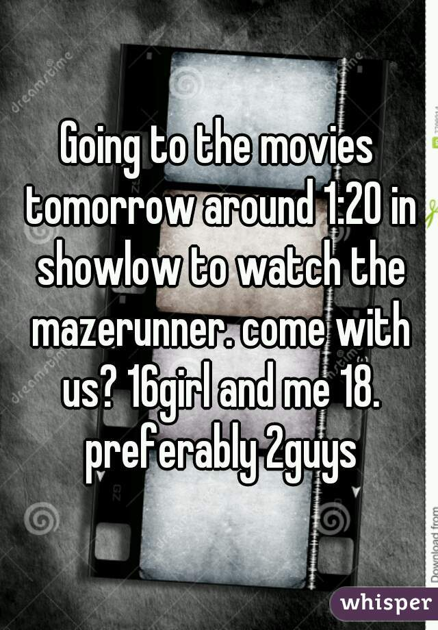 Going to the movies tomorrow around 1:20 in showlow to watch the mazerunner. come with us? 16girl and me 18. preferably 2guys