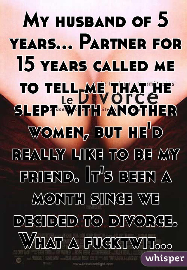 My husband of 5 years... Partner for 15 years called me to tell me that he slept with another women, but he'd really like to be my friend. It's been a month since we decided to divorce. What a fucktwit...