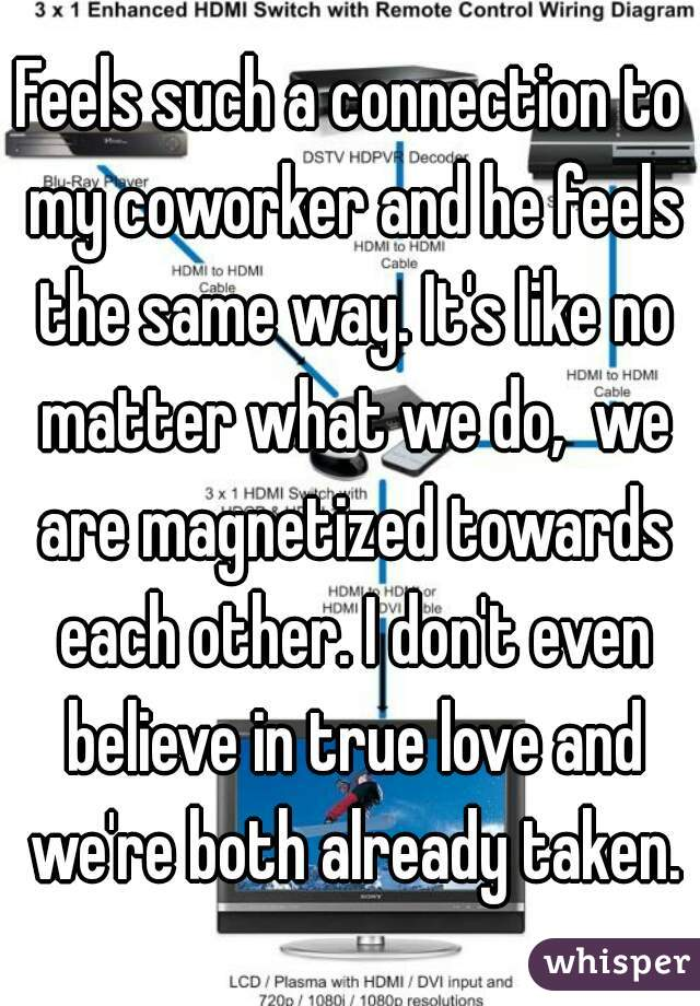 Feels such a connection to my coworker and he feels the same way. It's like no matter what we do,  we are magnetized towards each other. I don't even believe in true love and we're both already taken.