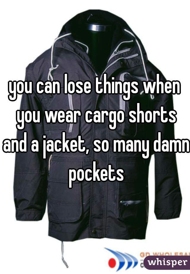 you can lose things when you wear cargo shorts and a jacket, so many damn pockets