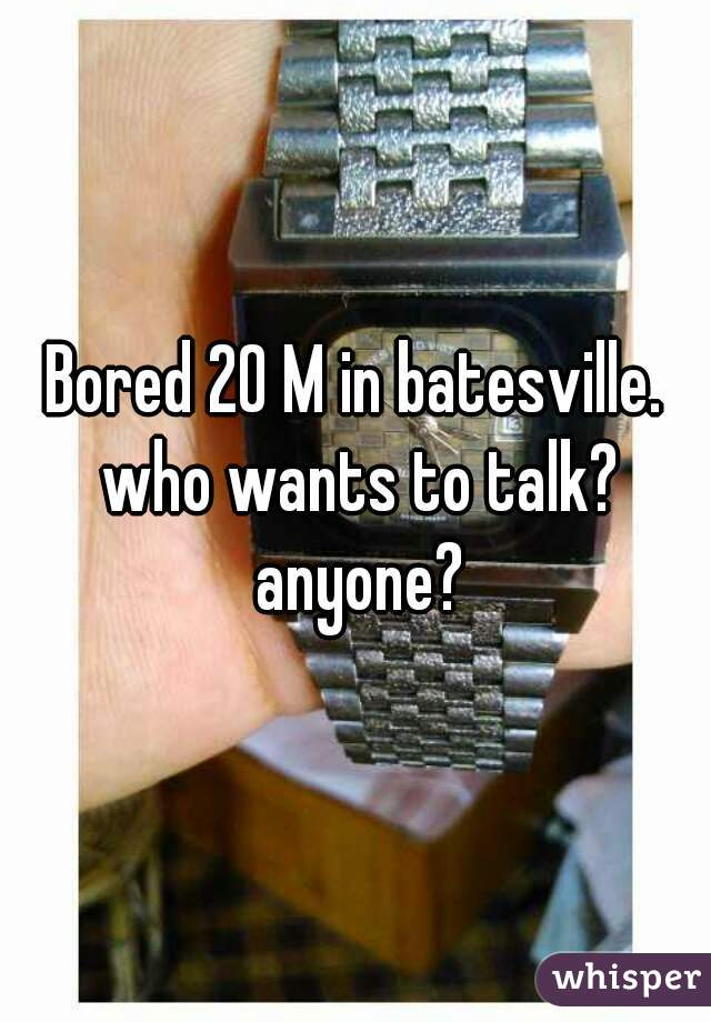 Bored 20 M in batesville. who wants to talk? anyone?