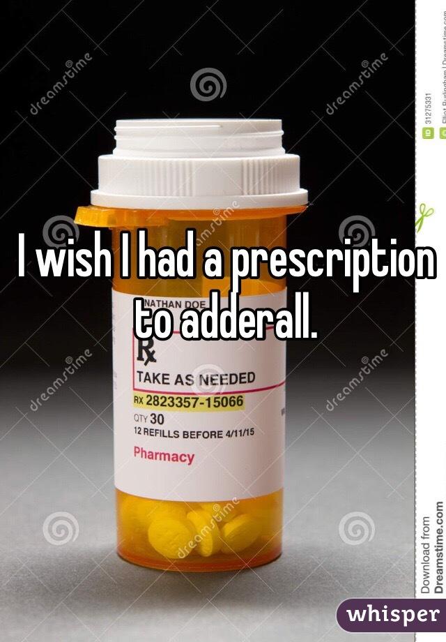 I wish I had a prescription to adderall.