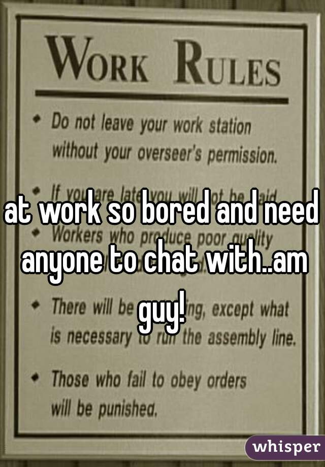 at work so bored and need anyone to chat with..am guy!