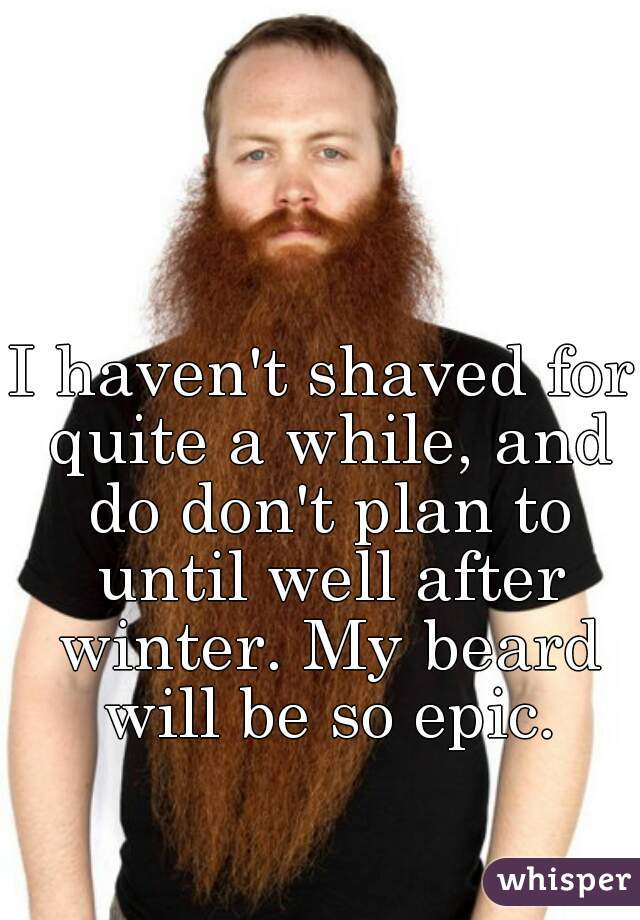 I haven't shaved for quite a while, and do don't plan to until well after winter. My beard will be so epic.
