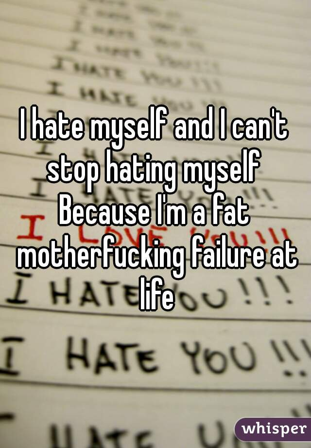 I hate myself and I can't stop hating myself   Because I'm a fat motherfucking failure at life