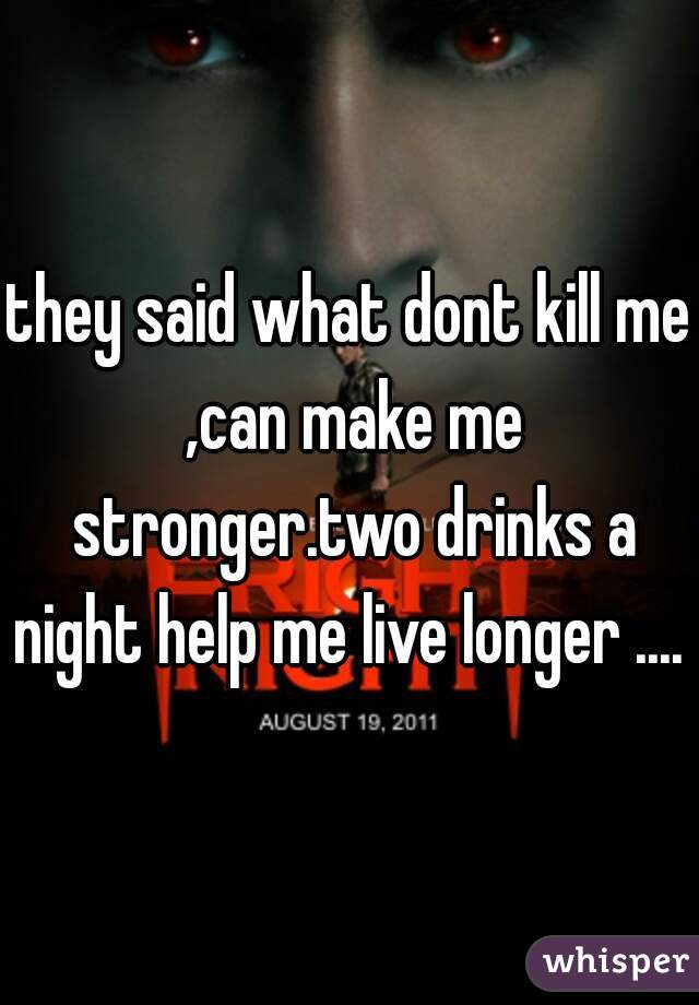 they said what dont kill me ,can make me stronger.two drinks a night help me live longer ....