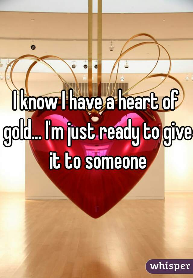 I know I have a heart of gold... I'm just ready to give it to someone