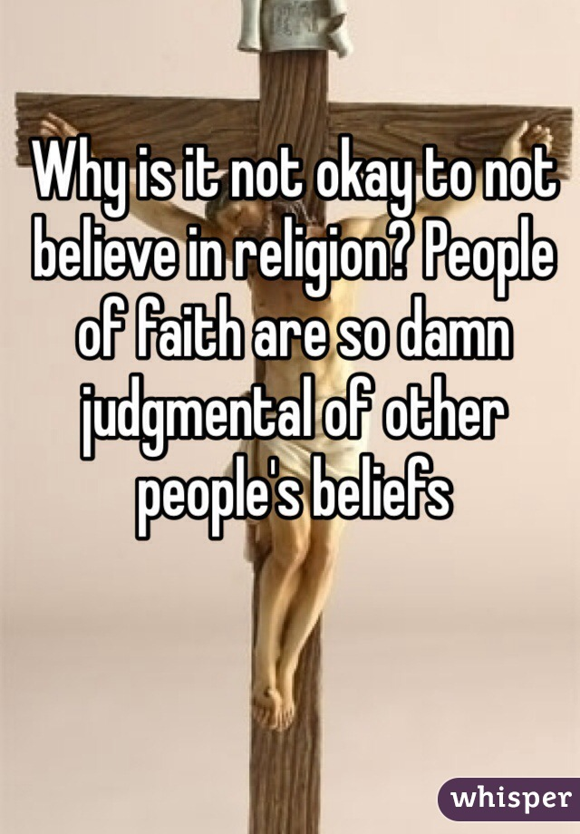 Why is it not okay to not believe in religion? People of faith are so damn judgmental of other people's beliefs