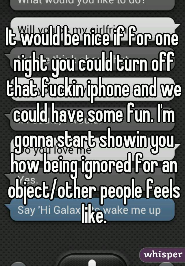 It would be nice if for one night you could turn off that fuckin iphone and we could have some fun. I'm gonna start showin you how being ignored for an object/other people feels like.