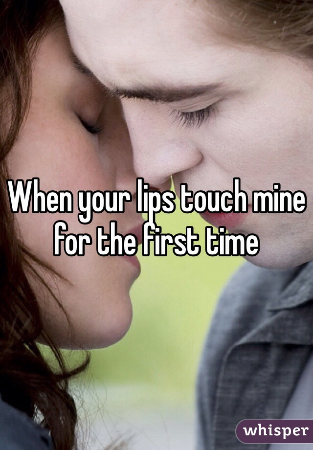 When your lips touch mine for the first time
