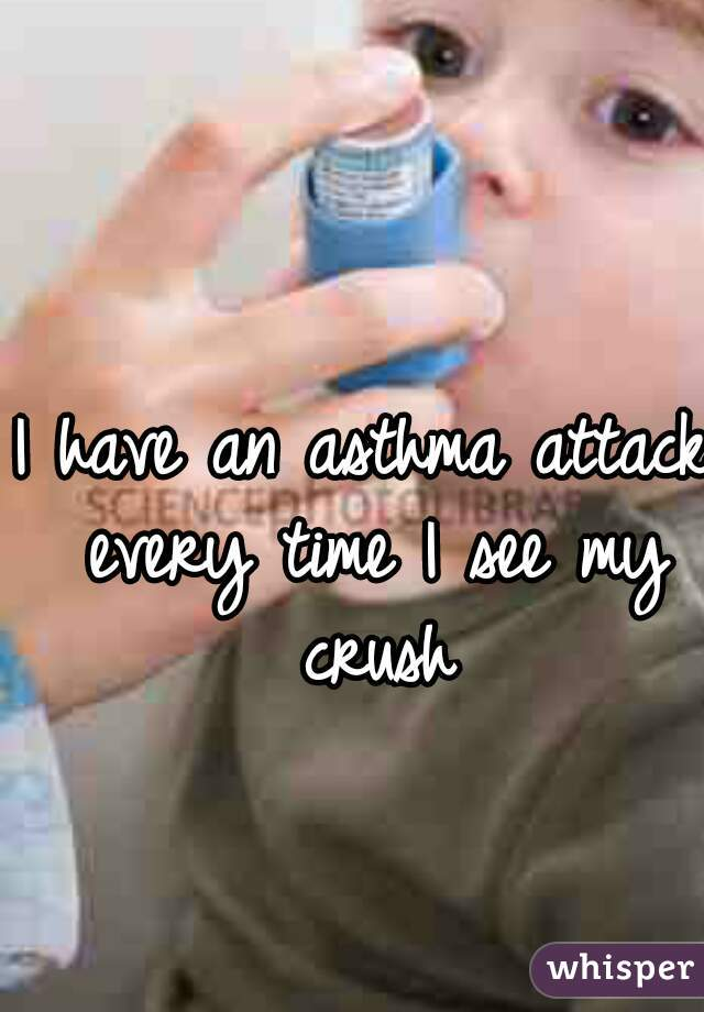 I have an asthma attack every time I see my crush