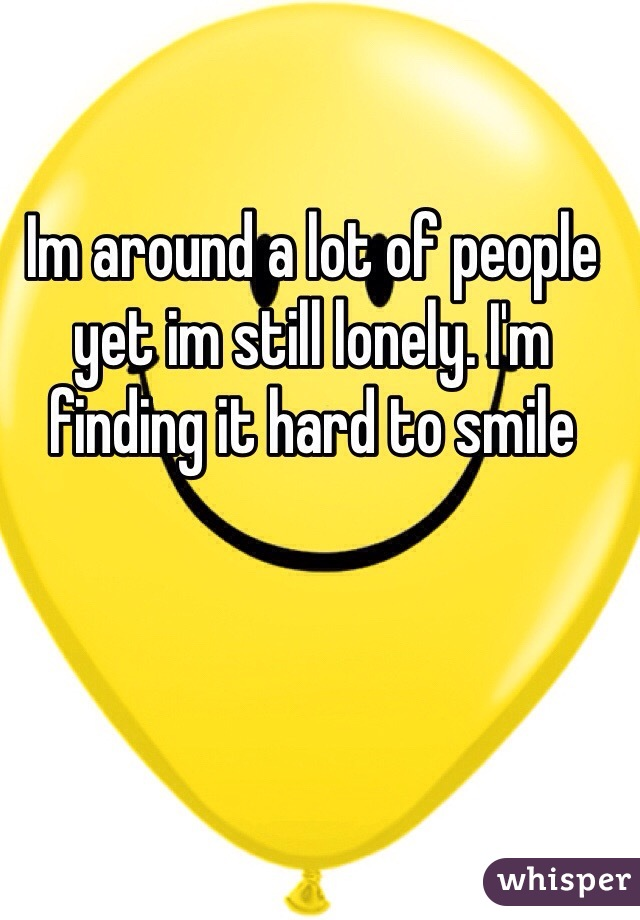 Im around a lot of people yet im still lonely. I'm finding it hard to smile