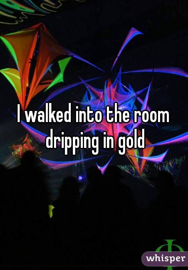I walked into the room dripping in gold