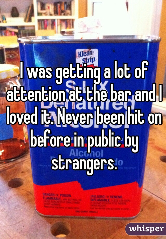 I was getting a lot of attention at the bar and I loved it. Never been hit on before in public by strangers.