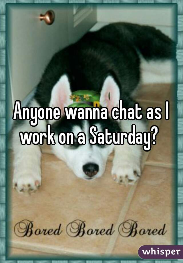 Anyone wanna chat as I work on a Saturday?