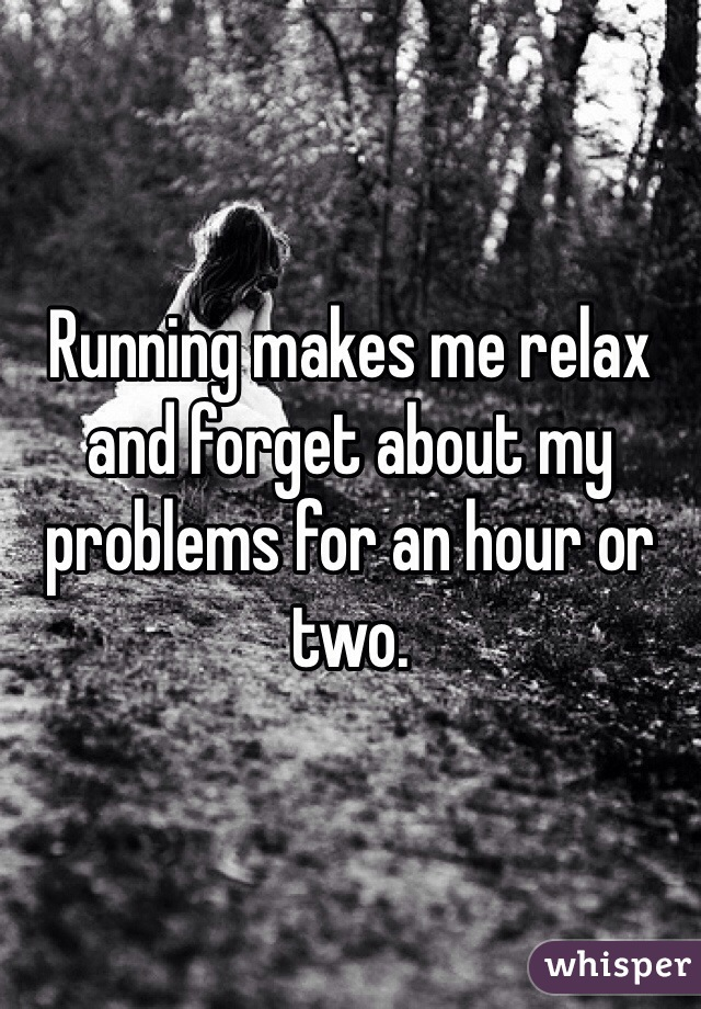 Running makes me relax and forget about my problems for an hour or two.