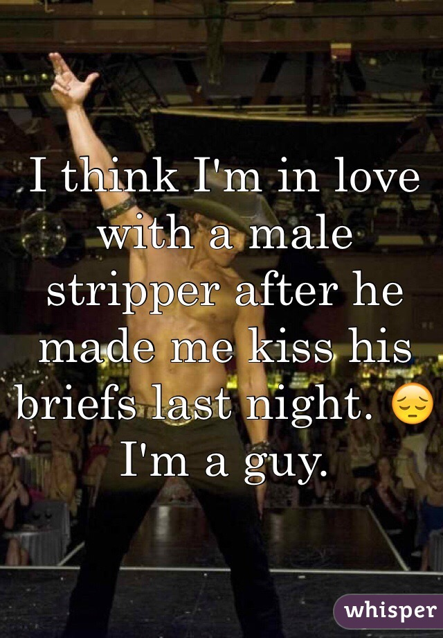 I think I'm in love with a male stripper after he made me kiss his briefs last night. 😔 I'm a guy.