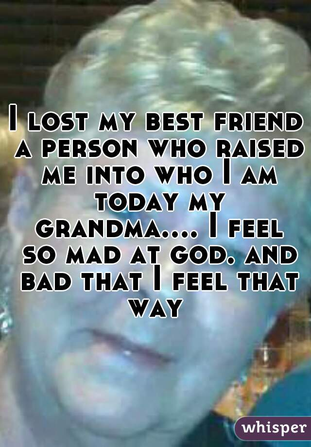 I lost my best friend a person who raised me into who I am today my grandma.... I feel so mad at god. and bad that I feel that way