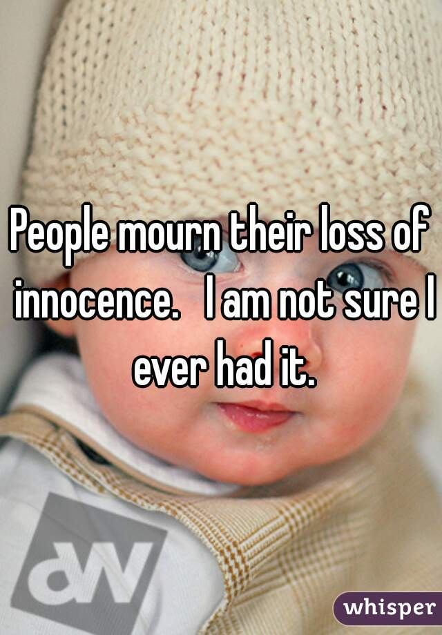 People mourn their loss of innocence.   I am not sure I ever had it.