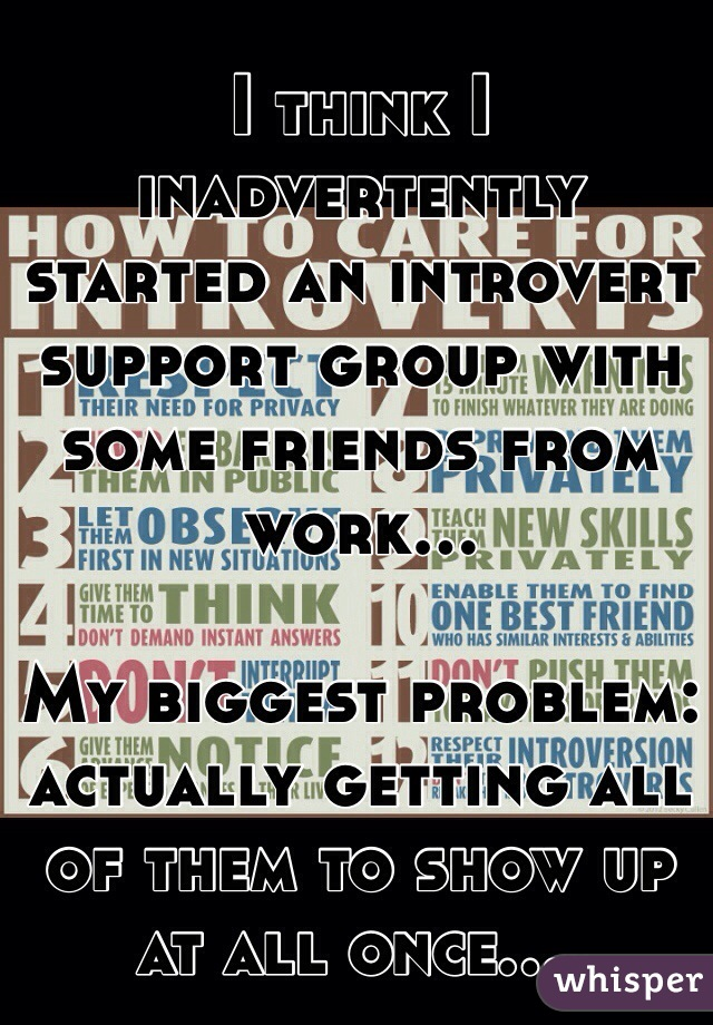 I think I inadvertently started an introvert support group with some friends from work...   My biggest problem: actually getting all of them to show up at all once....