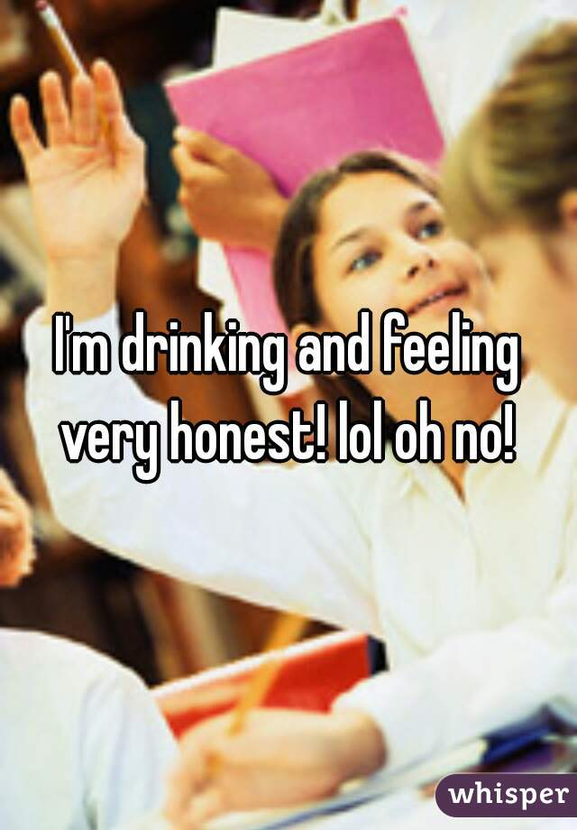 I'm drinking and feeling very honest! lol oh no!