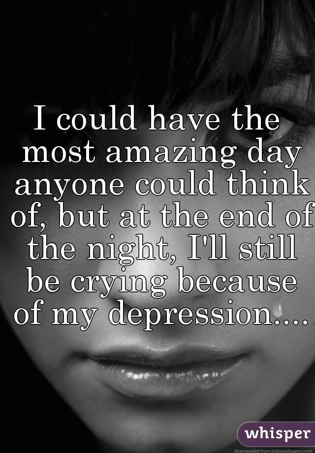 I could have the most amazing day anyone could think of, but at the end of the night, I'll still be crying because of my depression....