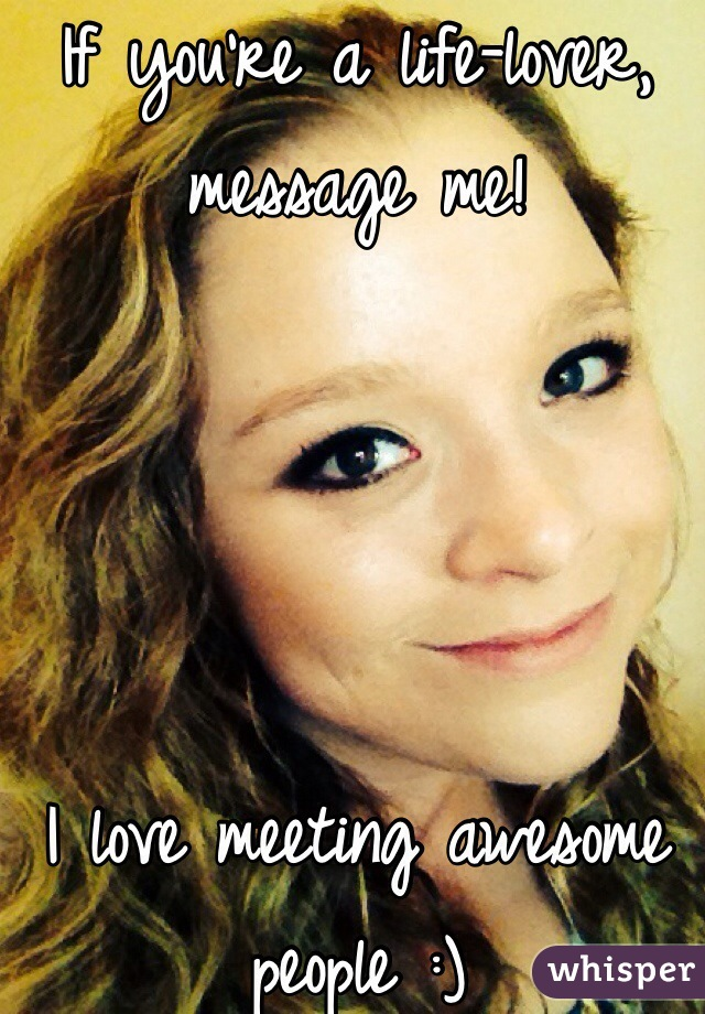 If you're a life-lover, message me!     I love meeting awesome people :)