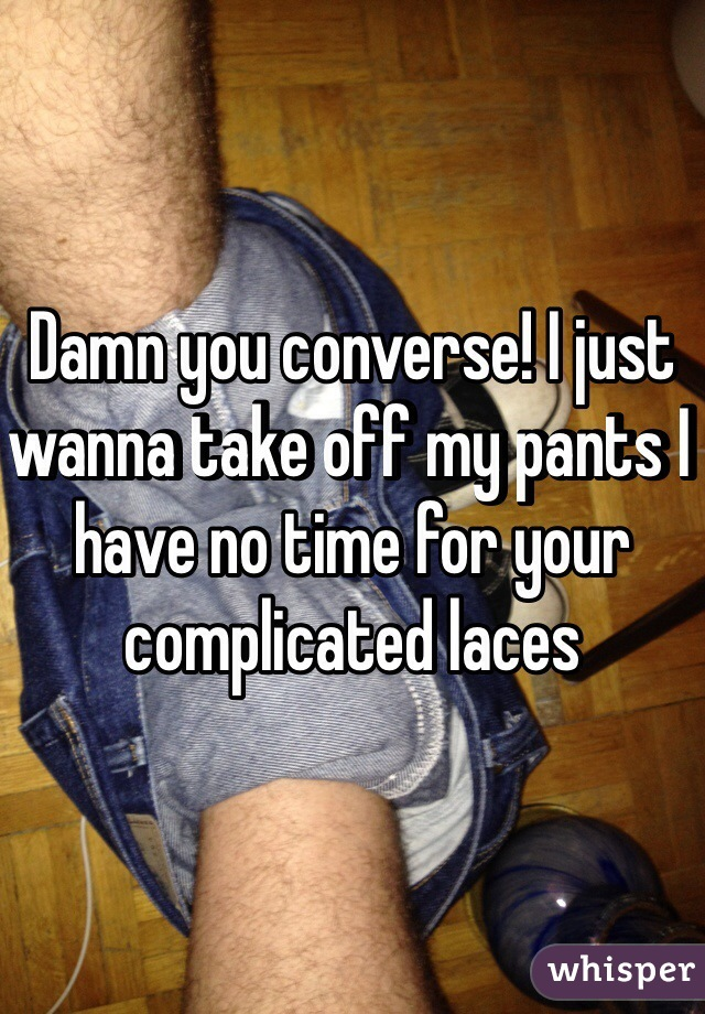 Damn you converse! I just wanna take off my pants I have no time for your complicated laces