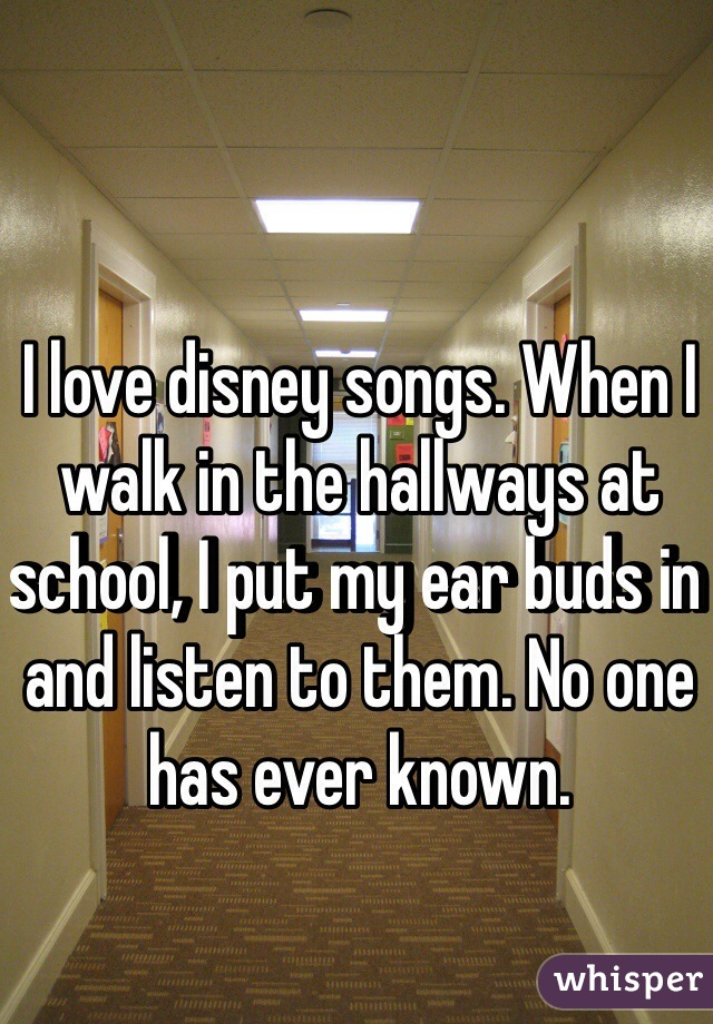 I love disney songs. When I walk in the hallways at school, I put my ear buds in and listen to them. No one has ever known.