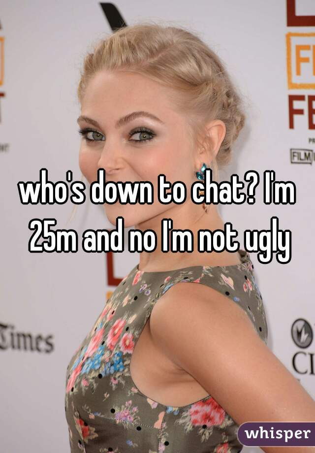 who's down to chat? I'm 25m and no I'm not ugly