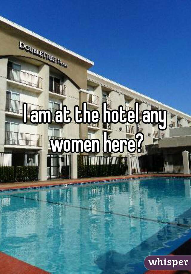 I am at the hotel any women here?