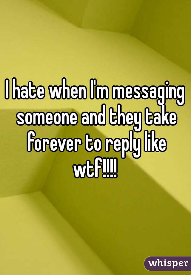 I hate when I'm messaging someone and they take forever to reply like wtf!!!!