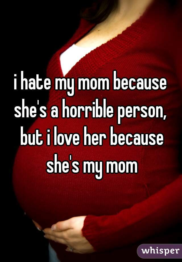 i hate my mom because she's a horrible person,  but i love her because she's my mom