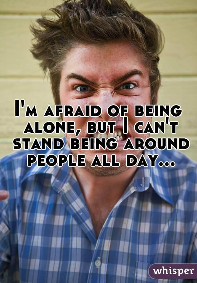 I'm afraid of being alone, but I can't stand being around people all day...