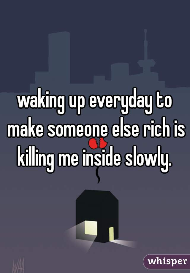 waking up everyday to make someone else rich is killing me inside slowly.
