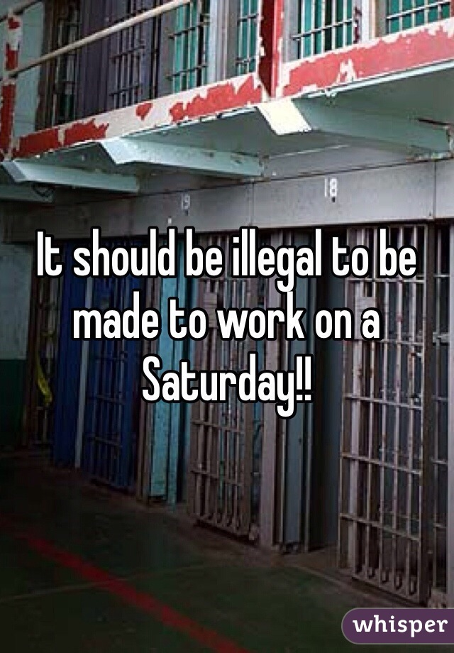 It should be illegal to be made to work on a Saturday!!