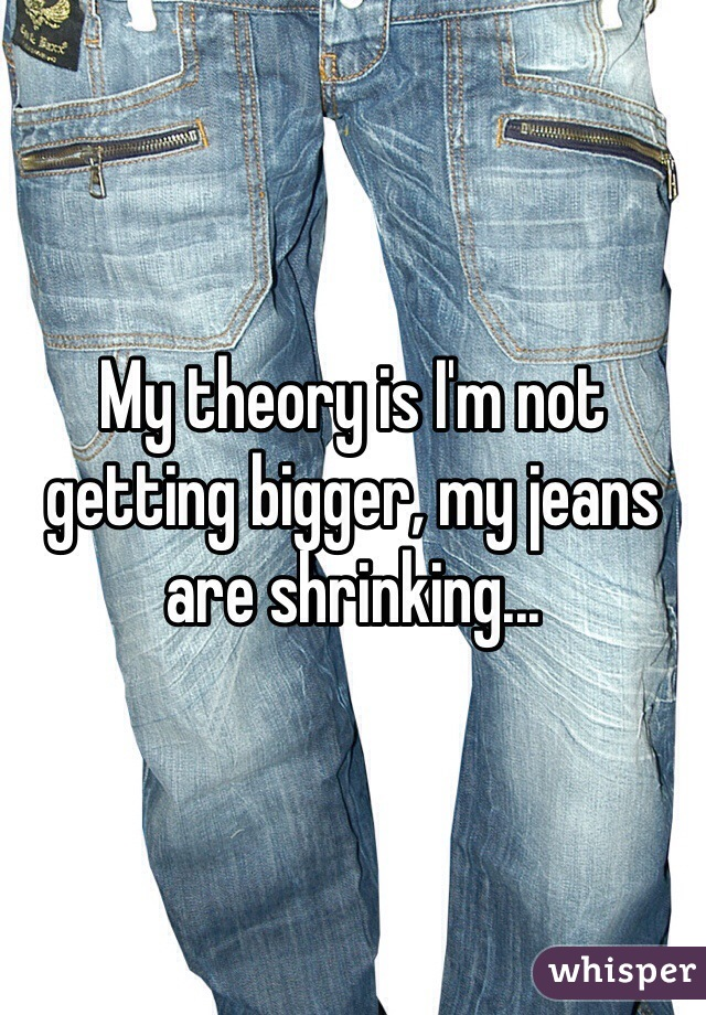 My theory is I'm not getting bigger, my jeans are shrinking...