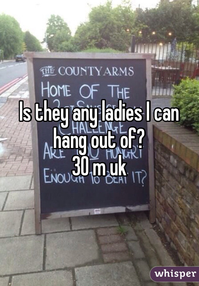 Is they any ladies I can hang out of? 30 m uk