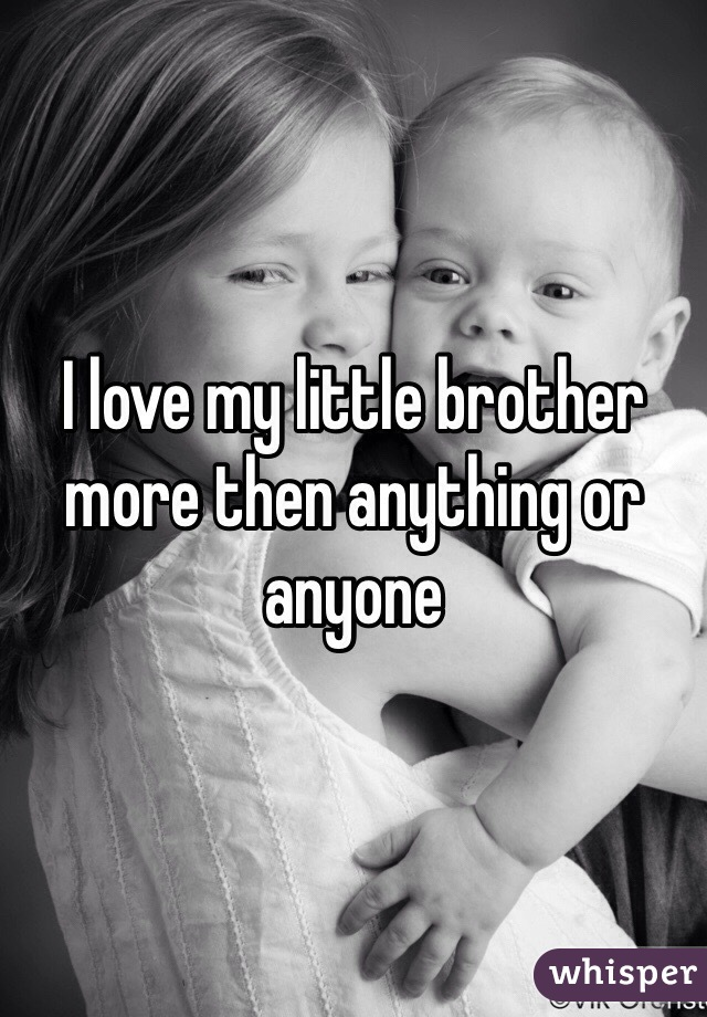 I love my little brother more then anything or anyone