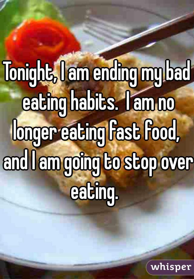 Tonight, I am ending my bad eating habits.  I am no longer eating fast food,  and I am going to stop over eating.