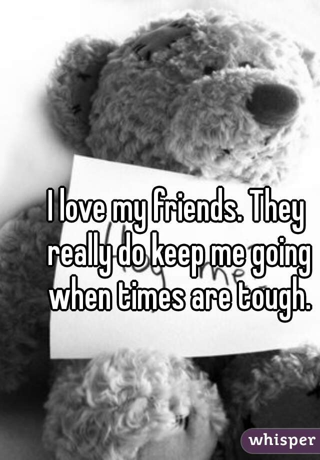 I love my friends. They really do keep me going when times are tough.