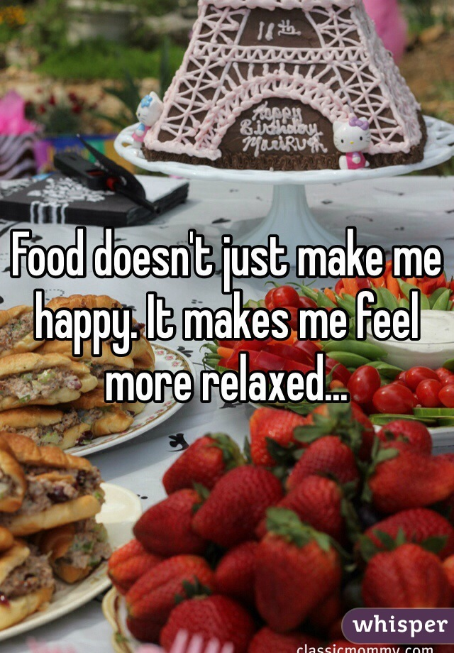Food doesn't just make me happy. It makes me feel more relaxed...