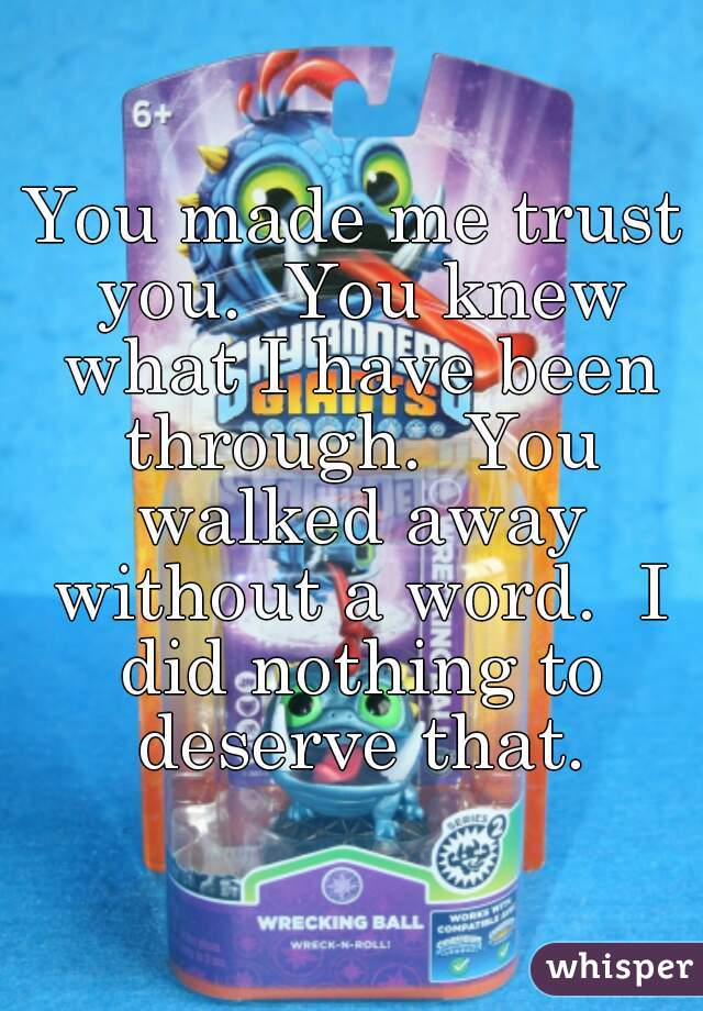 You made me trust you.  You knew what I have been through.  You walked away without a word.  I did nothing to deserve that.