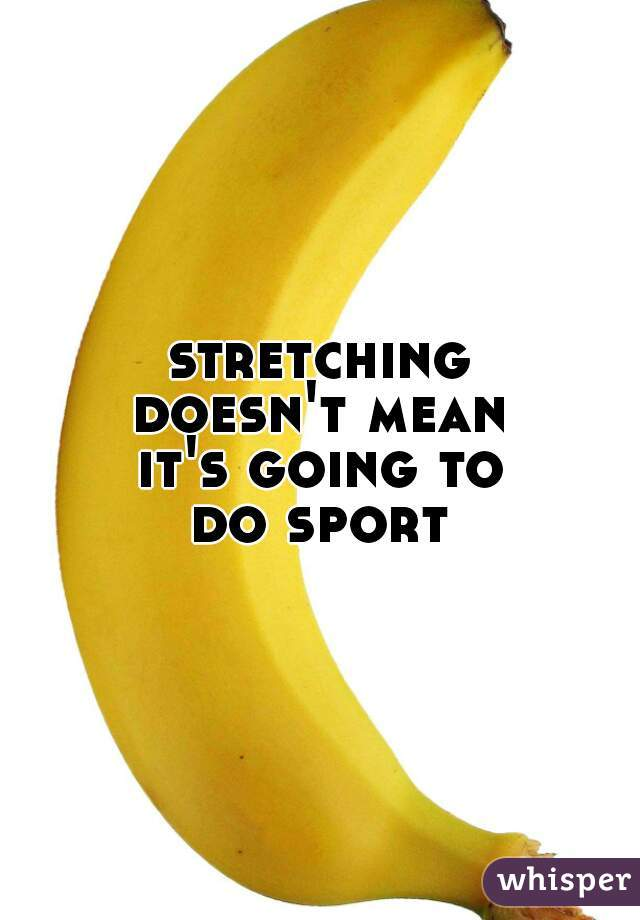 stretching doesn't mean it's going to do sport