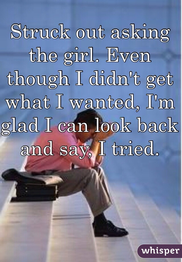 Struck out asking the girl. Even though I didn't get what I wanted, I'm glad I can look back and say, I tried.