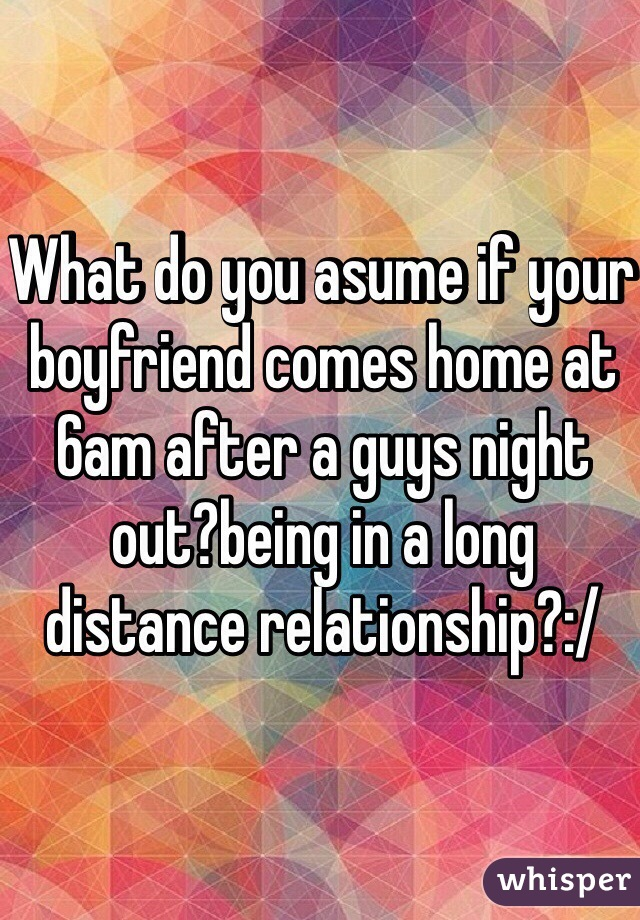 What do you asume if your boyfriend comes home at 6am after a guys night out?being in a long distance relationship?:/